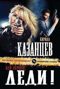 Кирилл Казанцев -Бей первой, леди!