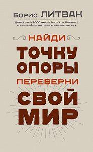 Борис Литвак -Найди точку опоры, переверни свой мир