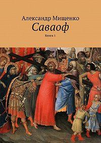 Александр Мищенко -Саваоф. Книга 1