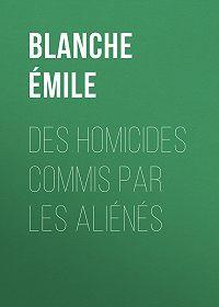 Émile Blanche -Des homicides commis par les aliénés