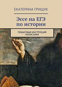 Екатерина Грищук -Эссе наЕГЭ поистории. Пошаговая инструкция написания