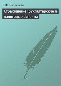 Татьяна Рябенькая - Страхование: бухгалтерские и налоговые аспекты
