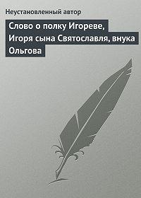 Неустановленный автор - Слово о полку Игореве, Игоря сына Святославля, внука Ольгова