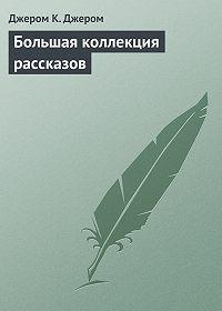 Джером К. Джером -Большая коллекция рассказов