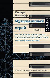 Стюарт Исакофф - Музыкальный строй. Как музыка превратилась в поле битвы величайших умов западной цивилизации