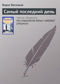 Борис Васильев - Самый последний день