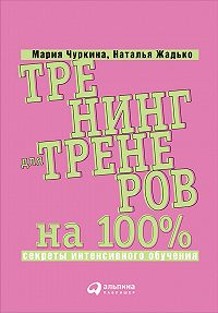 Мария Чуркина -Тренинг для тренеров на 100%: Секреты интенсивного обучения