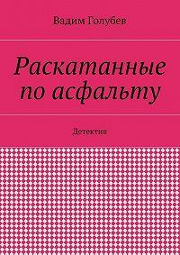 Вадим Голубев -Раскатанные поасфальту. Детектив