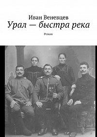 Иван Веневцев -Урал – быстра река. Роман