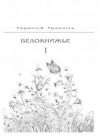 Терентiй Травнiкъ -Белокнижье. Собрание сочинений в4-х томах. Том 1