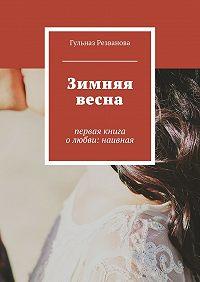 Гульназ Резванова -Зимняя весна. первая книга олюбви: наивная