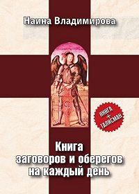 Наина Владимирова - Книга заговоров и оберегов на каждый день