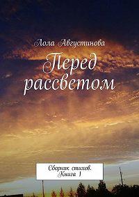 Лола Августинова -Перед рассветом. Сборник стихов. Книга1