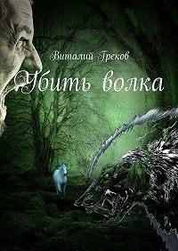 Виталий Греков -Убить волка