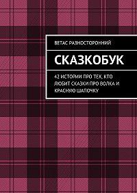 Ветас Разносторонний -Сказкобук. 42 истории про тех, кто любит сказки про волка и Красную Шапочку