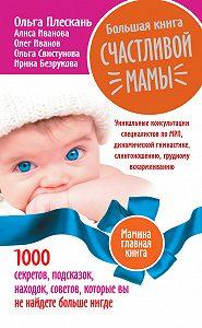 Ирина Безрукова -Большая книга счастливой мамы. 1000 секретов, подсказок, находок, советов, которые вы не найдете больше нигде