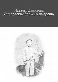Наталья Данилова - Павловские должны умереть