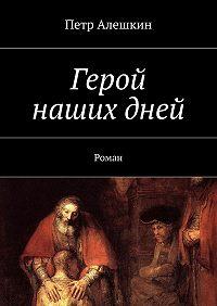 Петр Алешкин -Герой нашихдней. Роман