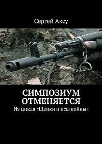 Сергей Аксу - Симпозиум отменяется. Изцикла «Щенки ипсы войны»