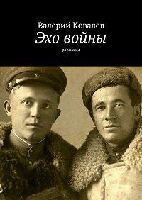 Валерий Ковалев - Эхо войны. рассказы