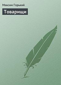 Максим Горький - Товарищи