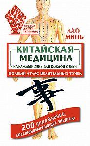 Лао Минь - Китайская медицина на каждый день для каждой семьи. Полный атлас целительных точек. 200 упражнений, восстанавливающих энергию