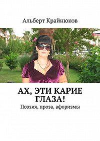 Альберт Крайнюков - Ах, эти карие глаза! Поэзия, проза, афоризмы