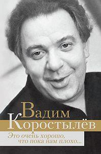 Вадим Коростылев -Это очень хорошо, что пока нам плохо… (сборник)