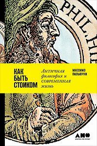 Массимо Пильюччи -Как быть стоиком: Античная философия и современная жизнь