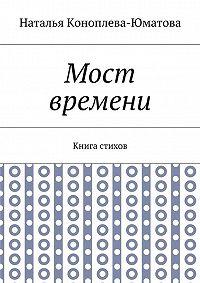 Наталья Коноплева-Юматова -Мост времени. Книга стихов