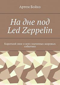 Артем Бойко -Надне под Led Zeppelin. Короткий эпос овсех значимых мировых событиях
