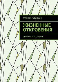 Георгий Скрипкин -Жизненные откровения. Сборник рассказов