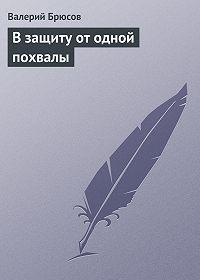 Валерий Брюсов -Взащиту отодной похвалы