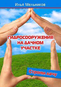 Илья Мельников -Гидросооружения на дачном участке
