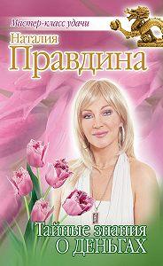 Наталия Правдина - Тайные знания о деньгах