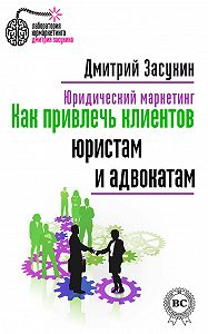 Дмитрий Засухин -Юридический маркетинг. Как привлечь клиентов юристам и адвокатам