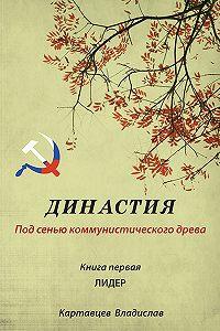 Владислав Картавцев -Династия. Под сенью коммунистического древа. Книга первая. Лидер