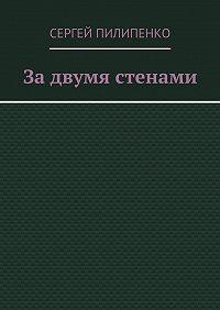 Сергей Пилипенко - Задвумя стенами