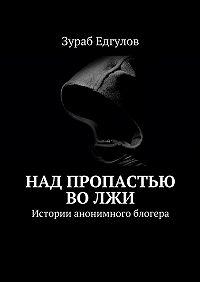 Зураб Асланович Едгулов -Над пропастью воЛЖИ. Истории анонимного блогера