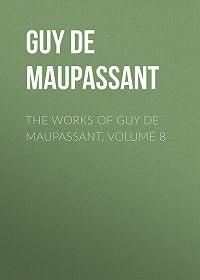 Guy Maupassant -The Works of Guy de Maupassant, Volume 8