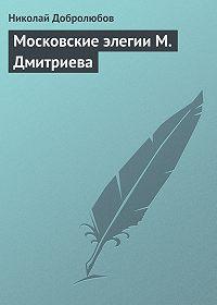 Николай Добролюбов - Московские элегии M. Дмитриева