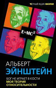 Альберт Эйнштейн -Бог не играет в кости. Моя теория относительности