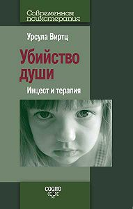 Урсула Виртц - Убийство души. Инцест и терапия