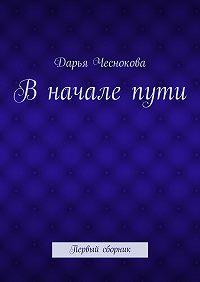 Дарья Чеснокова -Вначалепути. Первый сборник