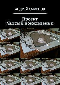 Андрей Смирнов -Проект «Чистый понедельник»