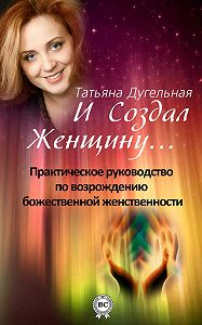 Татьяна Дугельная - И создал Женщину… Практическое руководство по возрождению божественной женственности