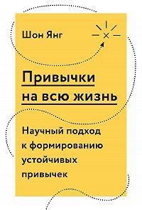 Шон Янг -Привычки на всю жизнь. Научный подход к формированию устойчивых привычек