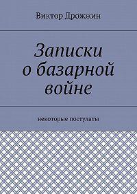 Виктор Дрожжин -Записки обазарной войне. Некоторые постулаты