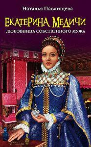 Наталья Павловна Павлищева -Екатерина Медичи. Любовница собственного мужа