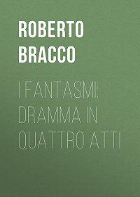 Roberto Bracco -I fantasmi: Dramma in quattro atti